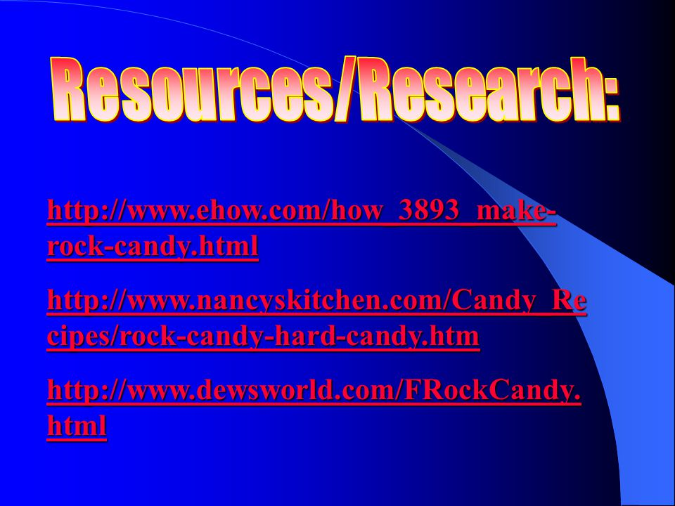 Resources/Research: http://www.ehow.com/how_3893_make-rock-candy.html