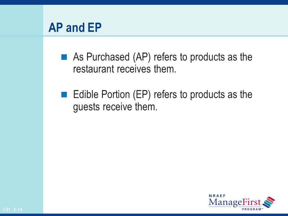 AP and EP As Purchased (AP) refers to products as the restaurant receives them. Edible Portion (EP) refers to products as the guests receive them.