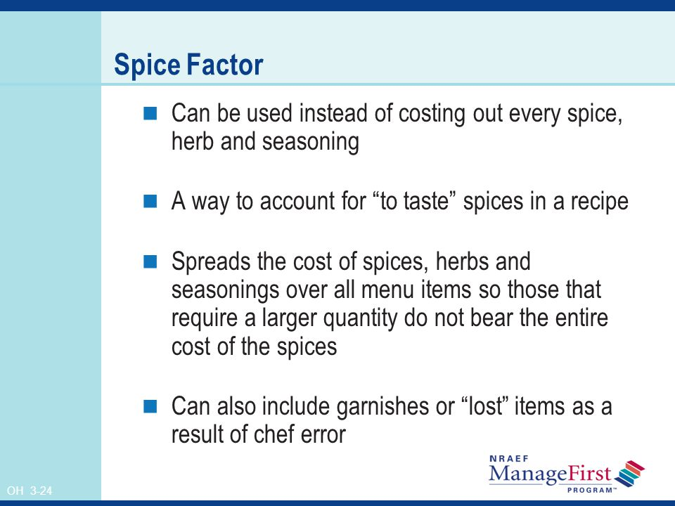 Spice Factor Can be used instead of costing out every spice, herb and seasoning. A way to account for to taste spices in a recipe.