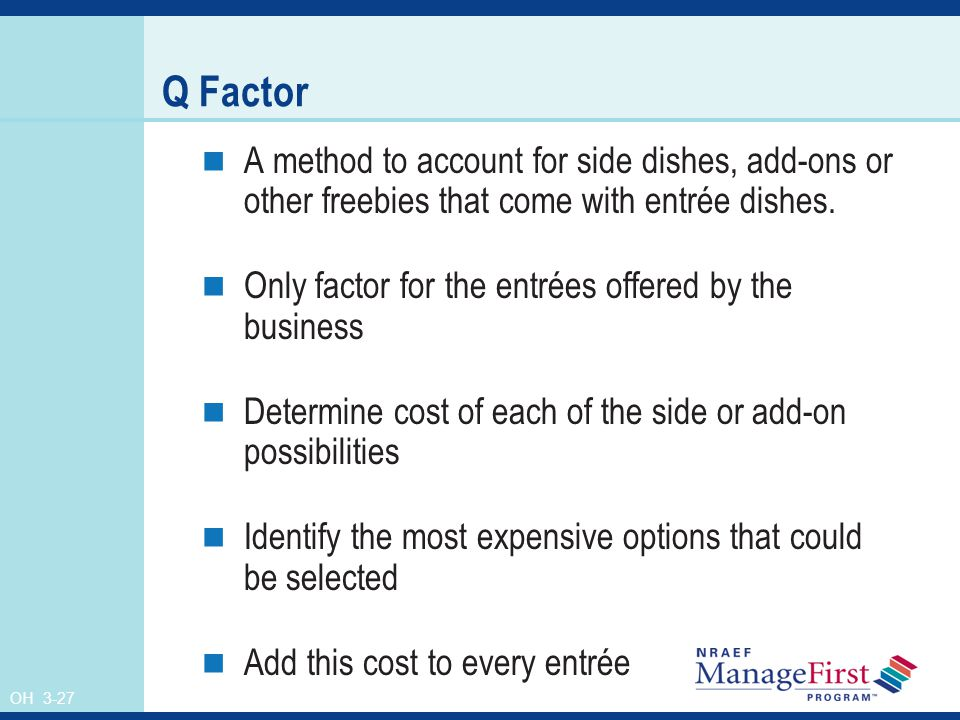 Q Factor A method to account for side dishes, add-ons or other freebies that come with entrée dishes.