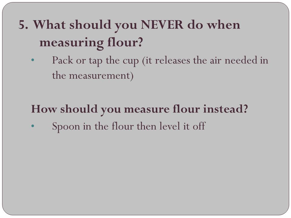 5. What should you NEVER do when measuring flour