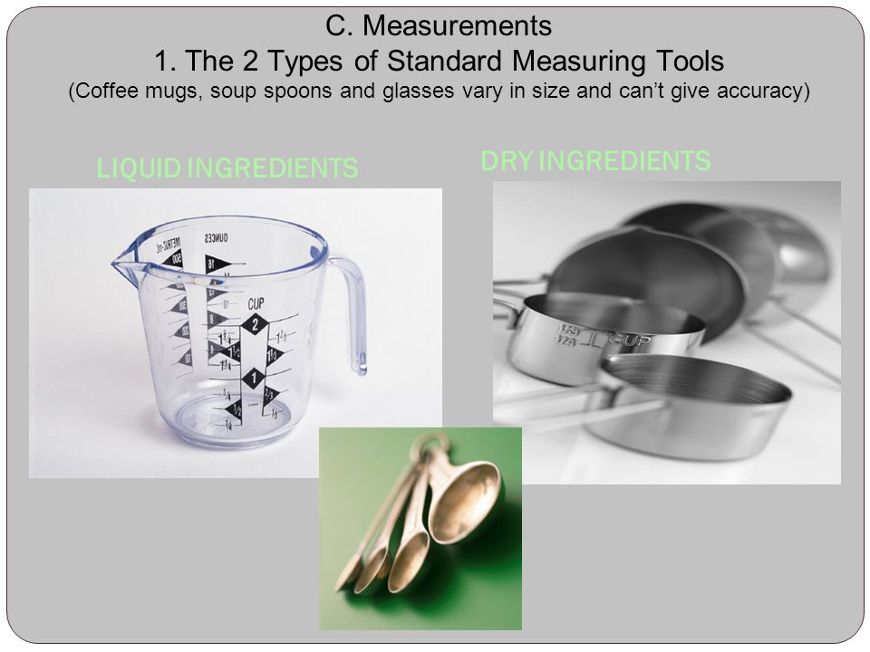C. Measurements 1. The 2 Types of Standard Measuring Tools (Coffee mugs, soup spoons and glasses vary in size and can't give accuracy)
