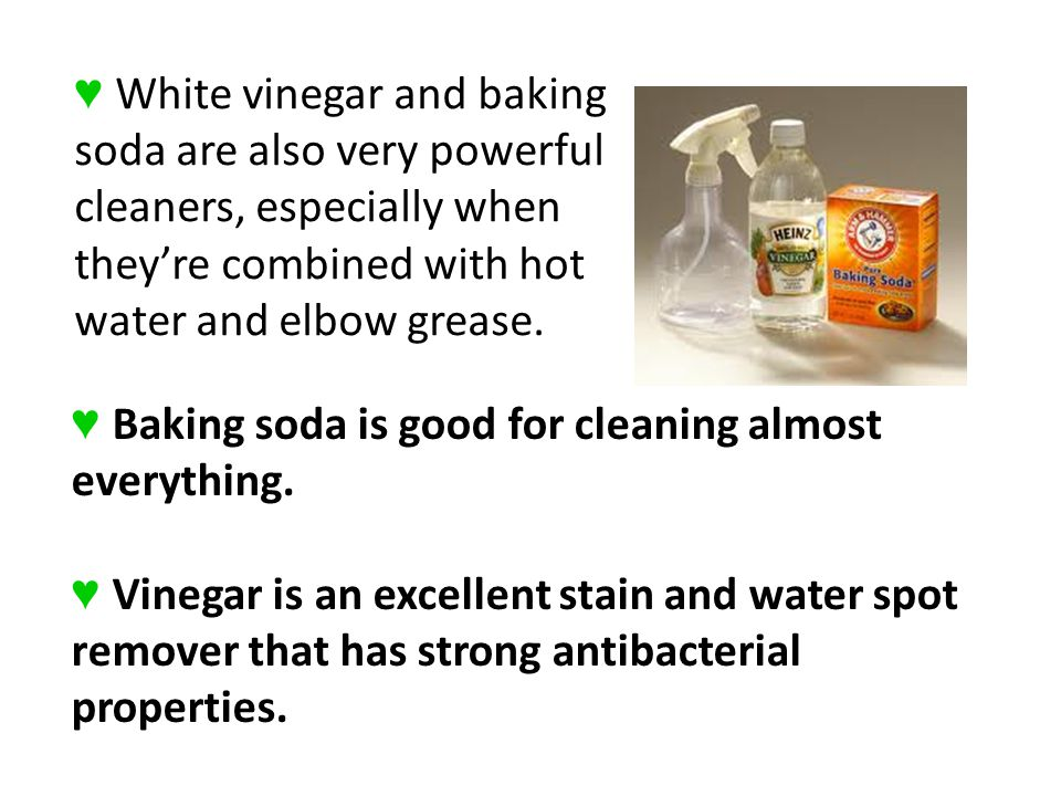 ♥ White vinegar and baking soda are also very powerful cleaners, especially when they're combined with hot water and elbow grease.