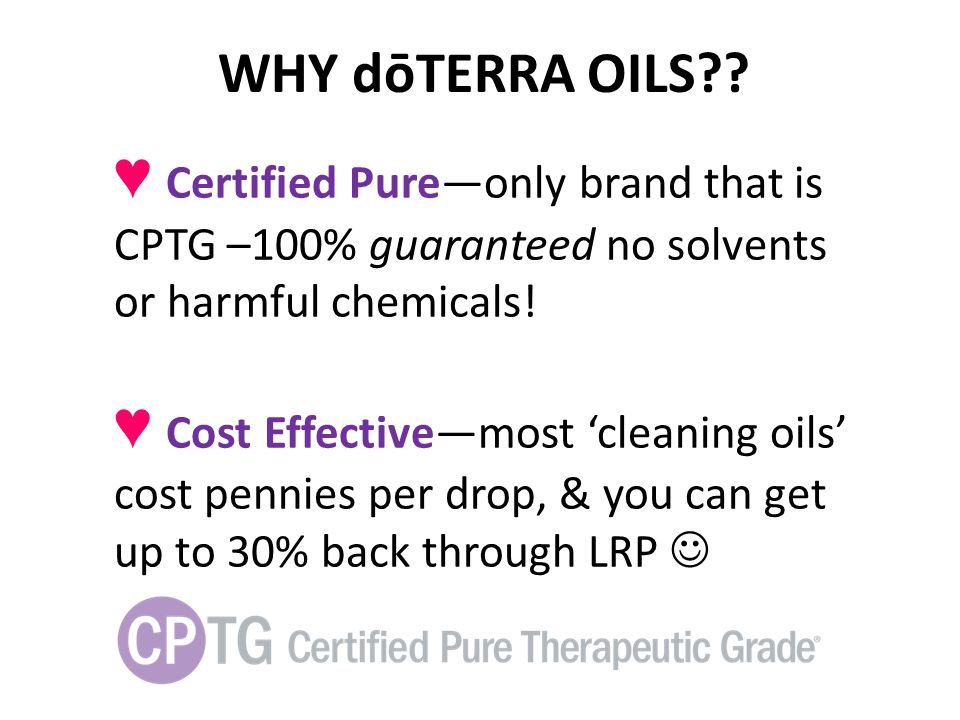 WHY dōTERRA OILS ♥ Certified Pure—only brand that is CPTG –100% guaranteed no solvents or harmful chemicals!