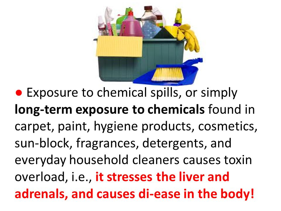 ● Exposure to chemical spills, or simply long-term exposure to chemicals found in carpet, paint, hygiene products, cosmetics, sun-block, fragrances, detergents, and everyday household cleaners causes toxin overload, i.e., it stresses the liver and adrenals, and causes di-ease in the body!