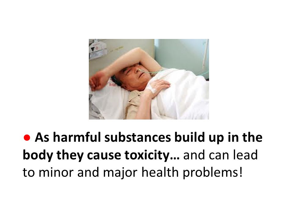 ● As harmful substances build up in the body they cause toxicity… and can lead to minor and major health problems!