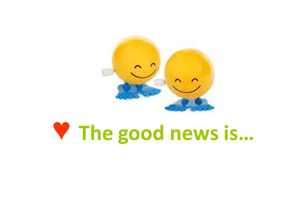 ♥ The good news is…