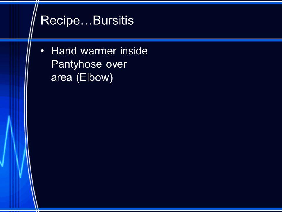 Recipe…Bursitis Hand warmer inside Pantyhose over area (Elbow)