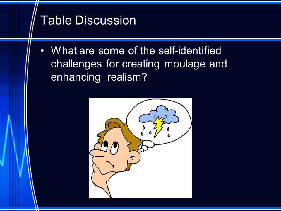 Table Discussion What are some of the self-identified challenges for creating moulage and enhancing realism