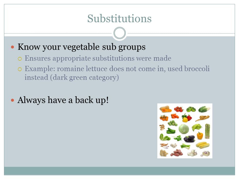 Substitutions Know your vegetable sub groups Always have a back up!