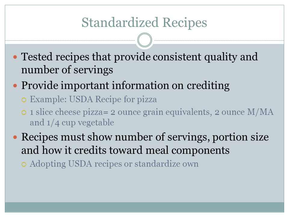 Standardized Recipes Tested recipes that provide consistent quality and number of servings. Provide important information on crediting.