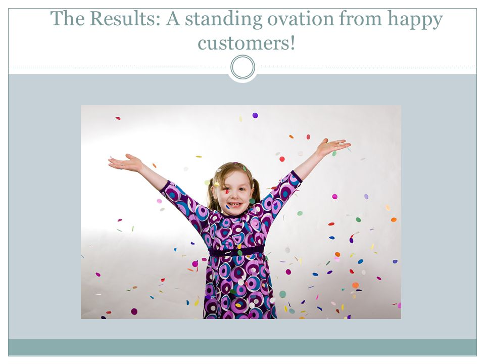 The Results: A standing ovation from happy customers!