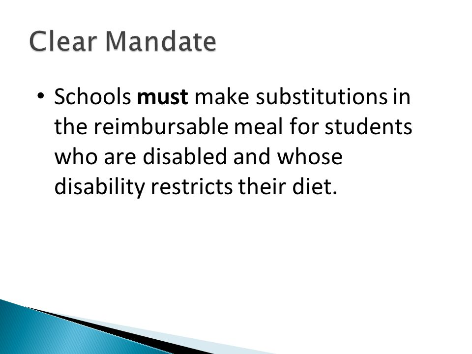 Clear Mandate Schools must make substitutions in the reimbursable meal for students who are disabled and whose disability restricts their diet.