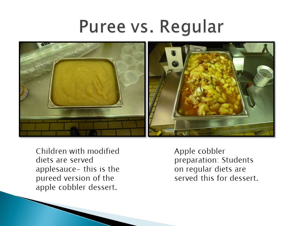 Puree vs. Regular Children with modified diets are served applesauce- this is the pureed version of the apple cobbler dessert.