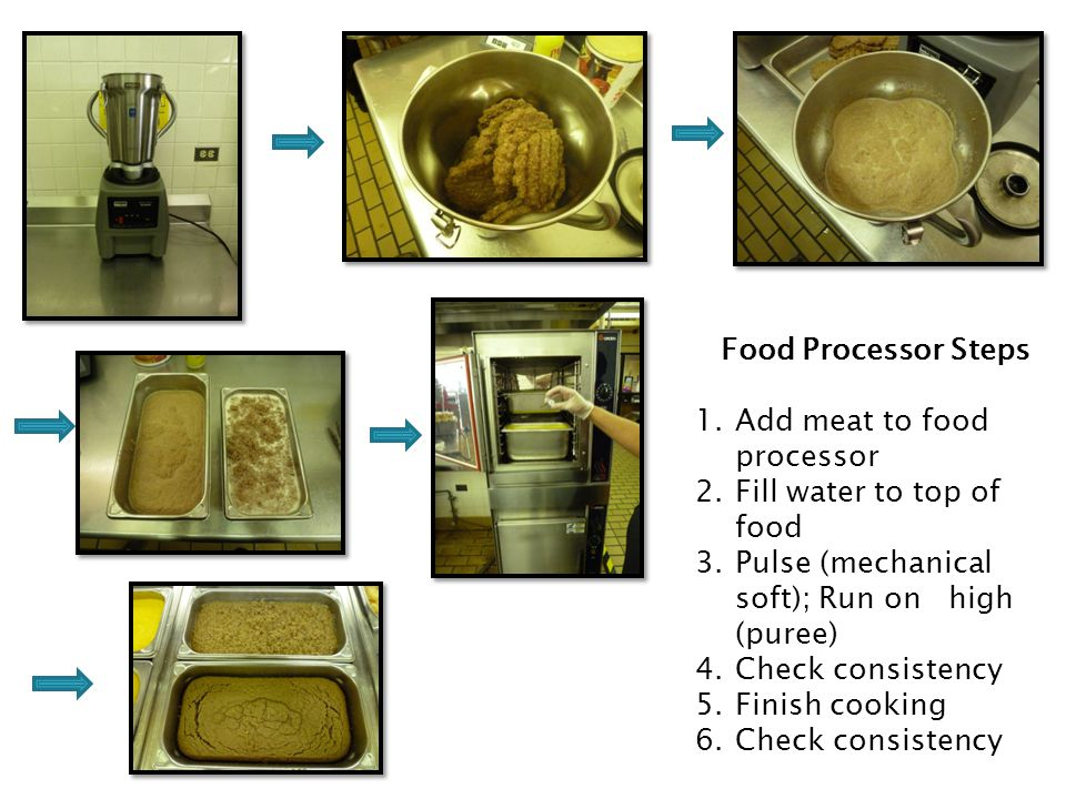 Food Processor Steps Add meat to food processor. Fill water to top of food. Pulse (mechanical soft); Run on high (puree)