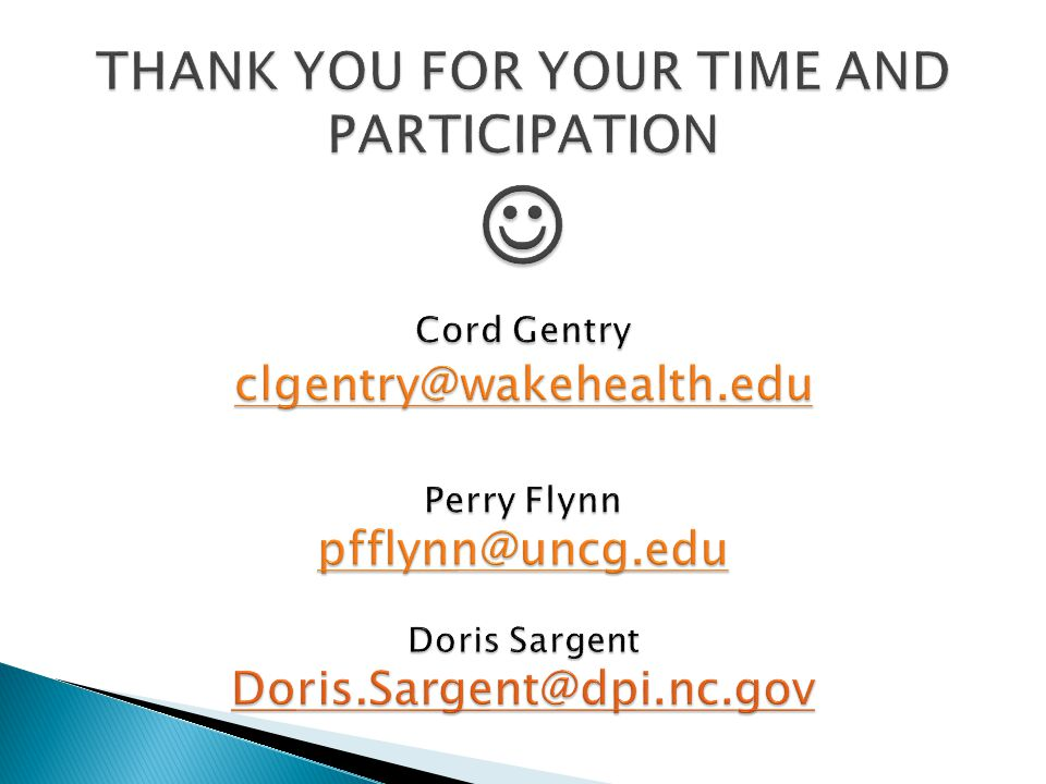 THANK YOU FOR YOUR TIME AND PARTICIPATION  Cord Gentry clgentry@wakehealth.edu Perry Flynn pfflynn@uncg.edu Doris Sargent Doris.Sargent@dpi.nc.gov