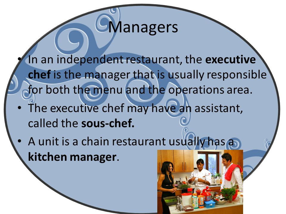 Managers In an independent restaurant, the executive chef is the manager that is usually responsible for both the menu and the operations area.