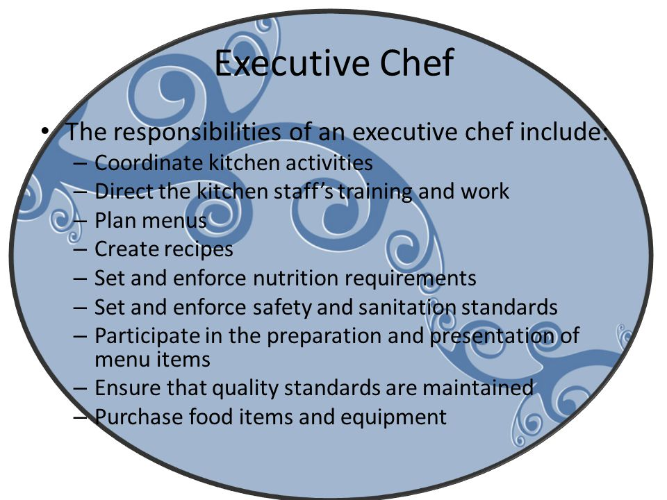 Executive Chef The responsibilities of an executive chef include: