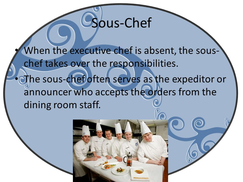 Sous-Chef When the executive chef is absent, the sous-chef takes over the responsibilities.