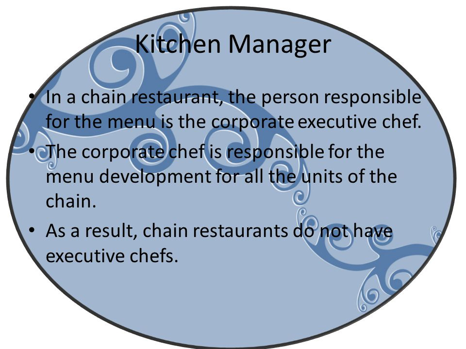 Kitchen Manager In a chain restaurant, the person responsible for the menu is the corporate executive chef.