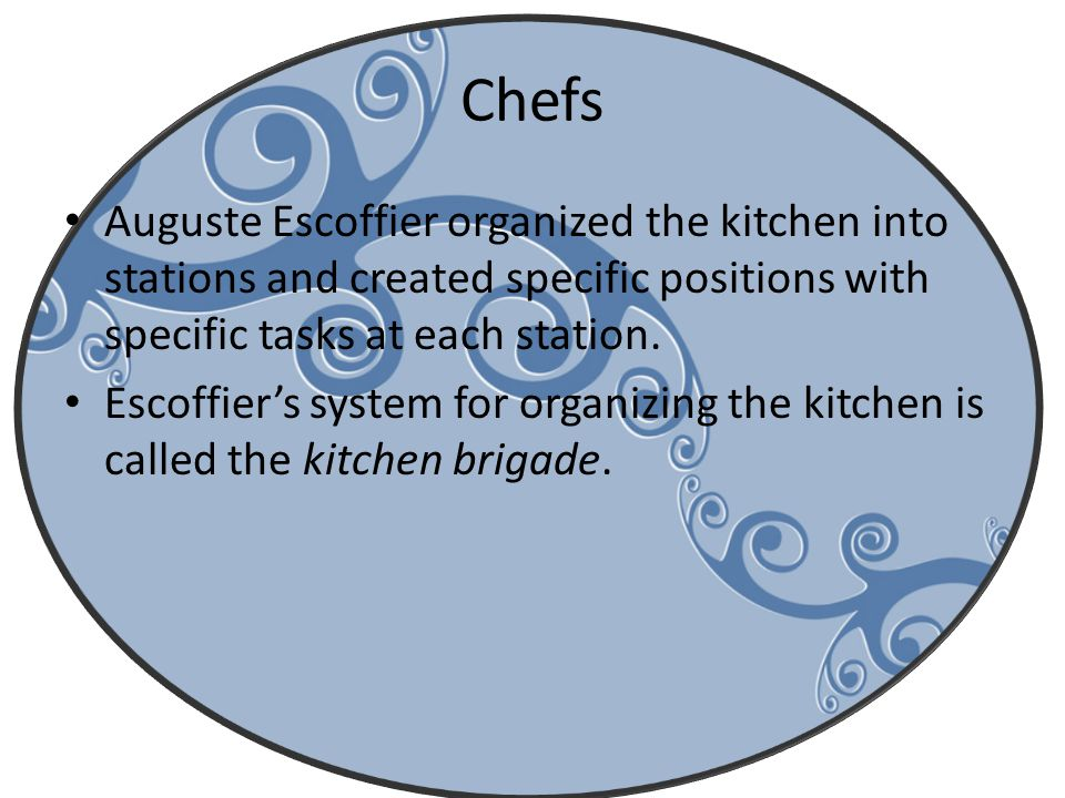 Chefs Auguste Escoffier organized the kitchen into stations and created specific positions with specific tasks at each station.