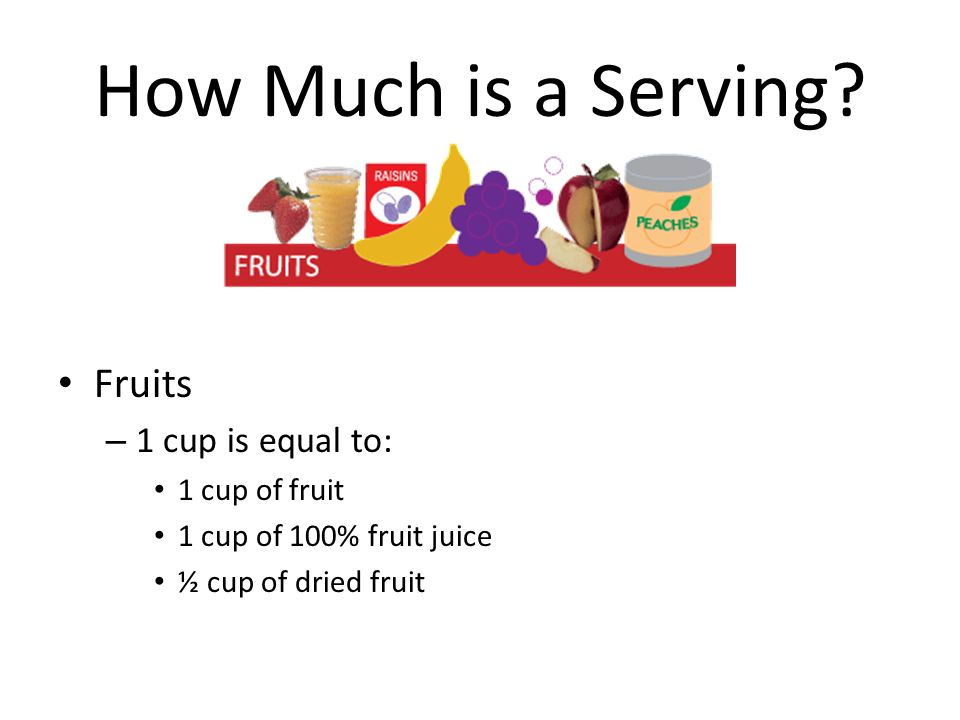 How Much is a Serving Fruits 1 cup is equal to: 1 cup of fruit