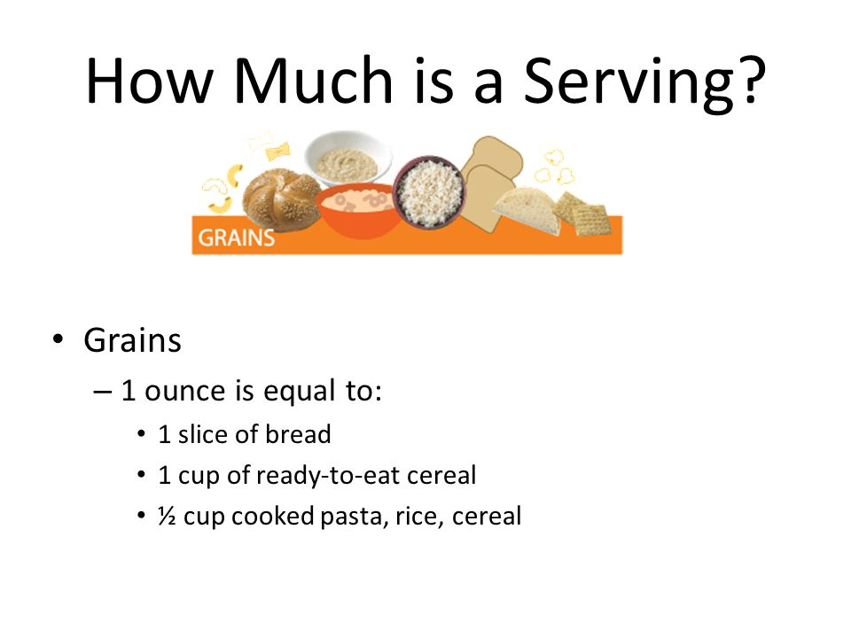 How Much is a Serving Grains 1 ounce is equal to: 1 slice of bread