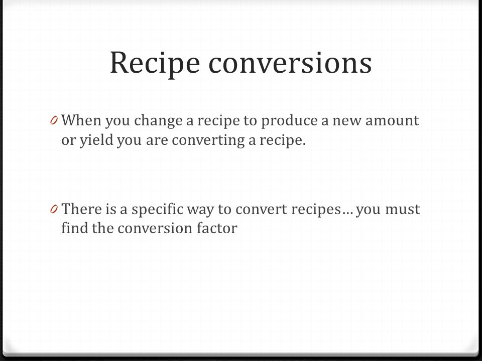 Recipe conversions When you change a recipe to produce a new amount or yield you are converting a recipe.