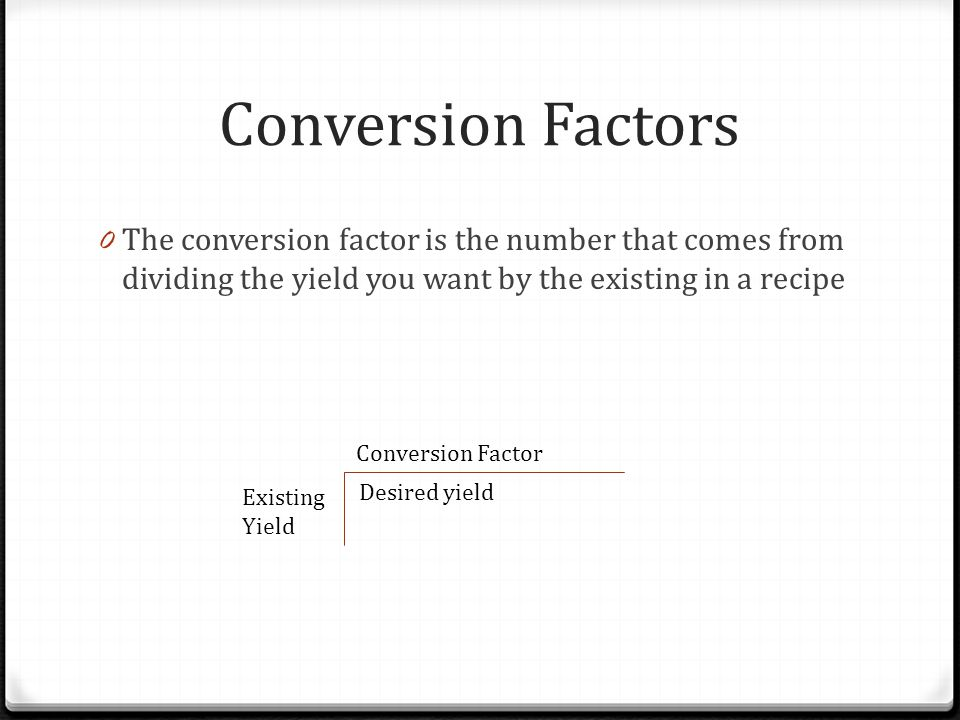 Conversion Factors The conversion factor is the number that comes from dividing the yield you want by the existing in a recipe.