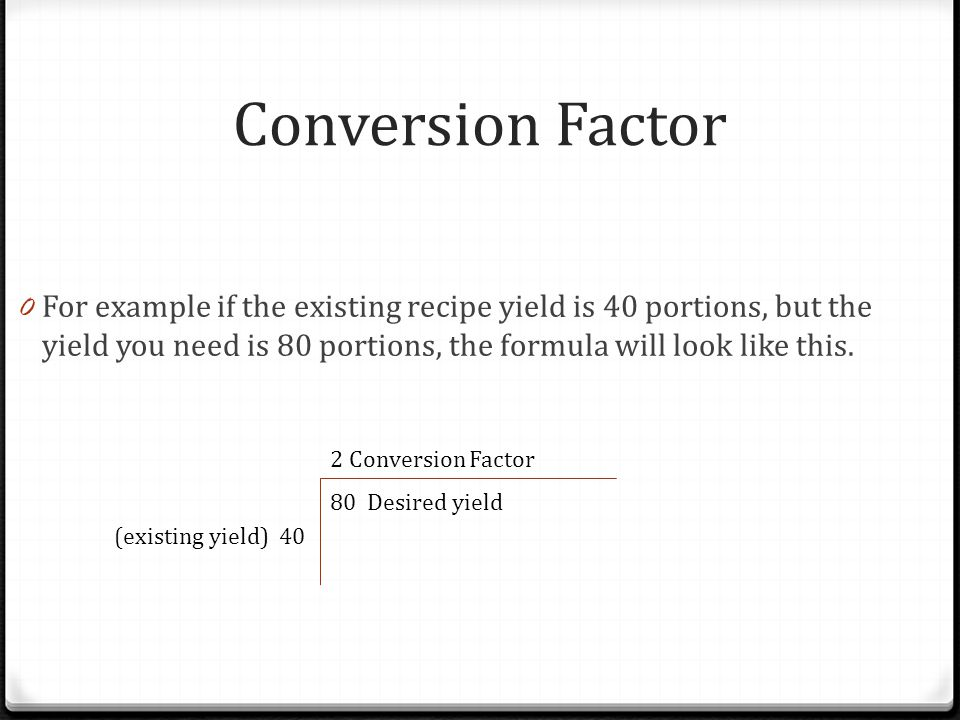 Conversion Factor For example if the existing recipe yield is 40 portions, but the yield you need is 80 portions, the formula will look like this.