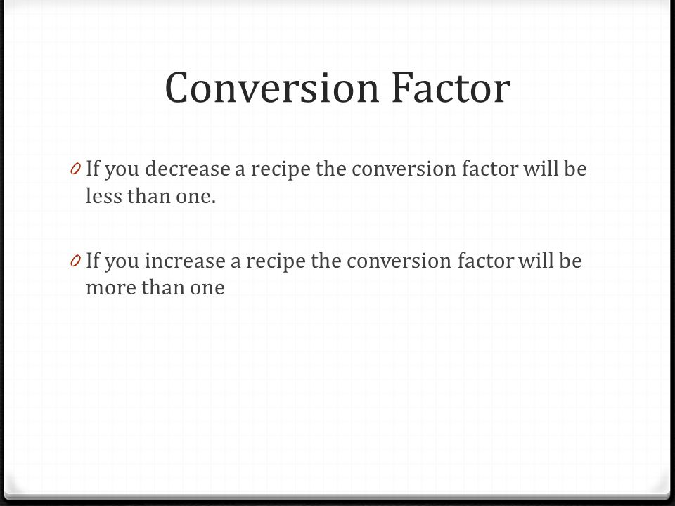 Conversion Factor If you decrease a recipe the conversion factor will be less than one.