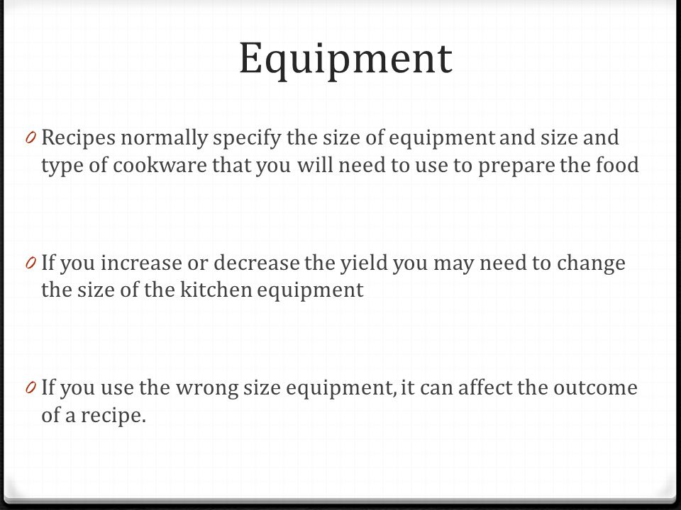 Equipment Recipes normally specify the size of equipment and size and type of cookware that you will need to use to prepare the food.