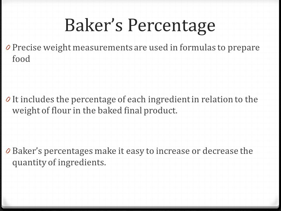 Baker's Percentage Precise weight measurements are used in formulas to prepare food.