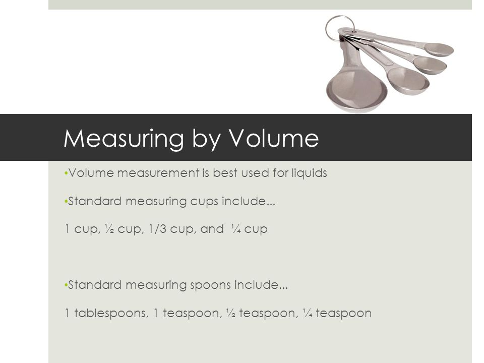 Measuring by Volume Volume measurement is best used for liquids