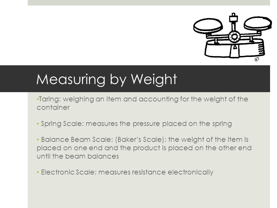 Measuring by Weight Taring: weighing an item and accounting for the weight of the container.