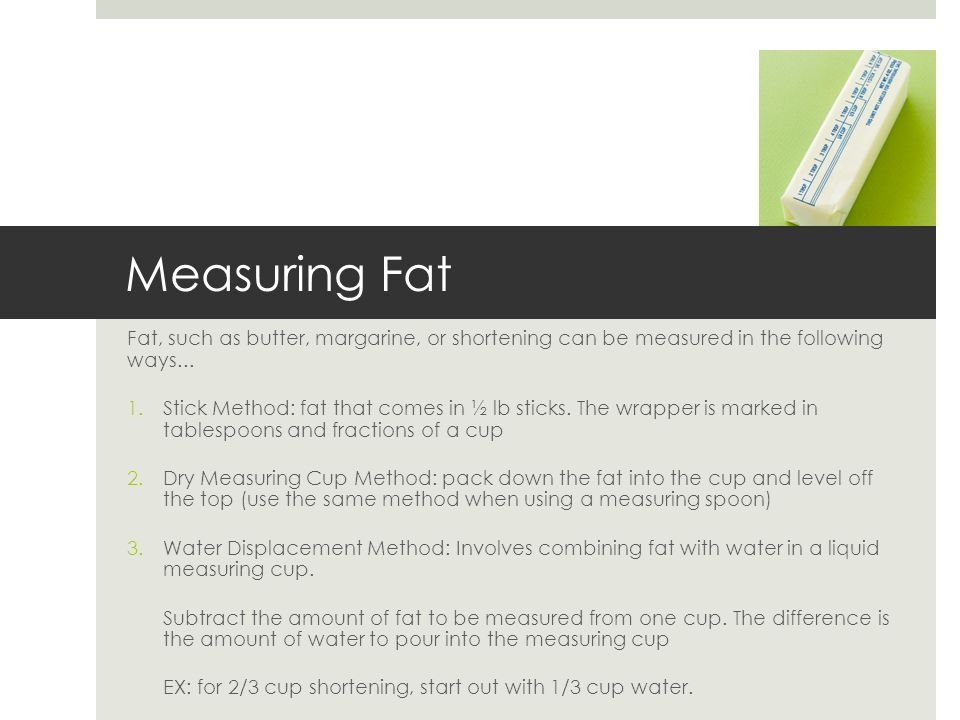Measuring Fat Fat, such as butter, margarine, or shortening can be measured in the following ways...