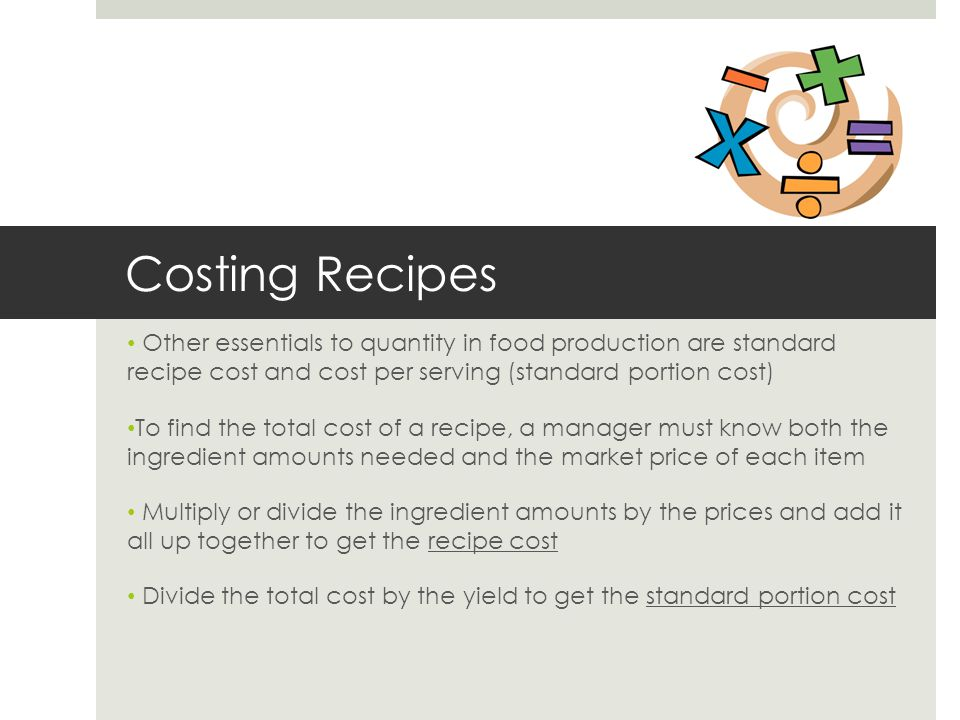 Costing Recipes Other essentials to quantity in food production are standard recipe cost and cost per serving (standard portion cost)