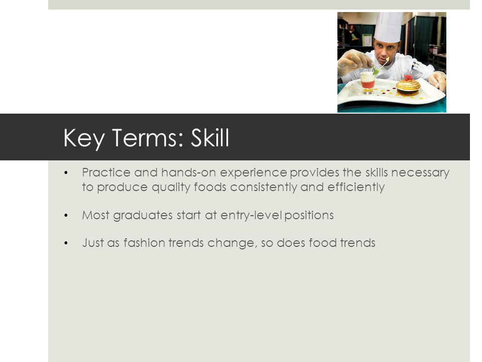 Key Terms: Skill Practice and hands-on experience provides the skills necessary to produce quality foods consistently and efficiently.