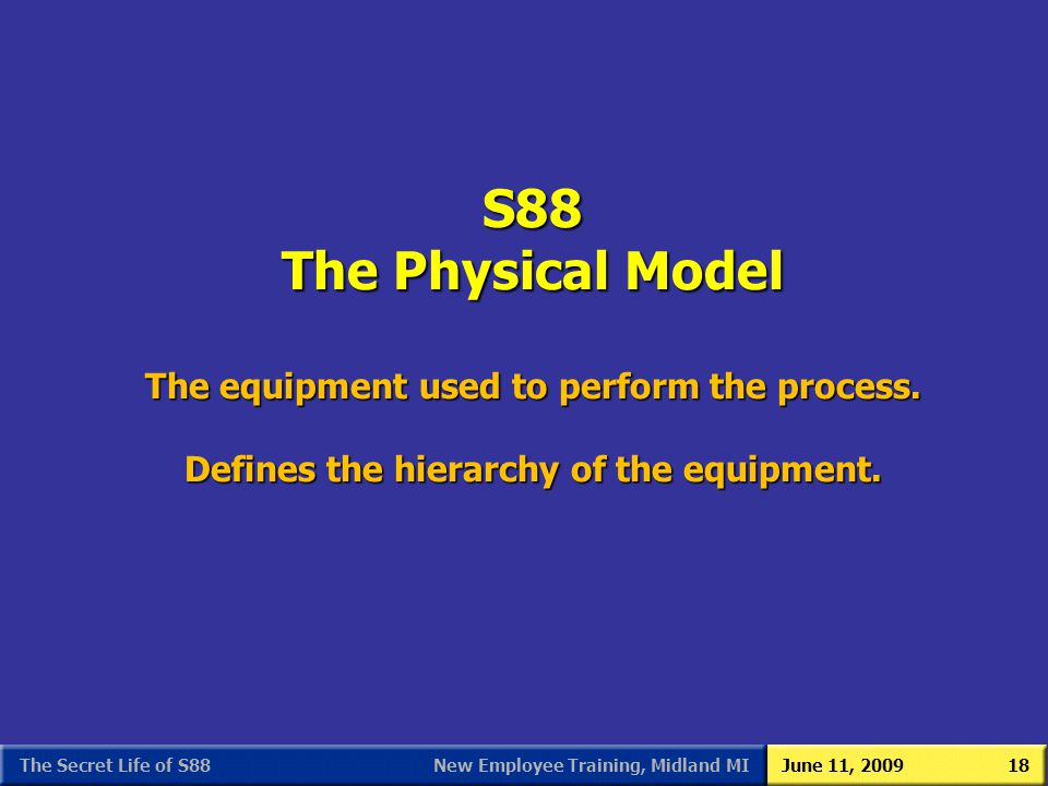 S88 As We (Users) See It 3/31/2017. S88 The Physical Model The equipment used to perform the process. Defines the hierarchy of the equipment.
