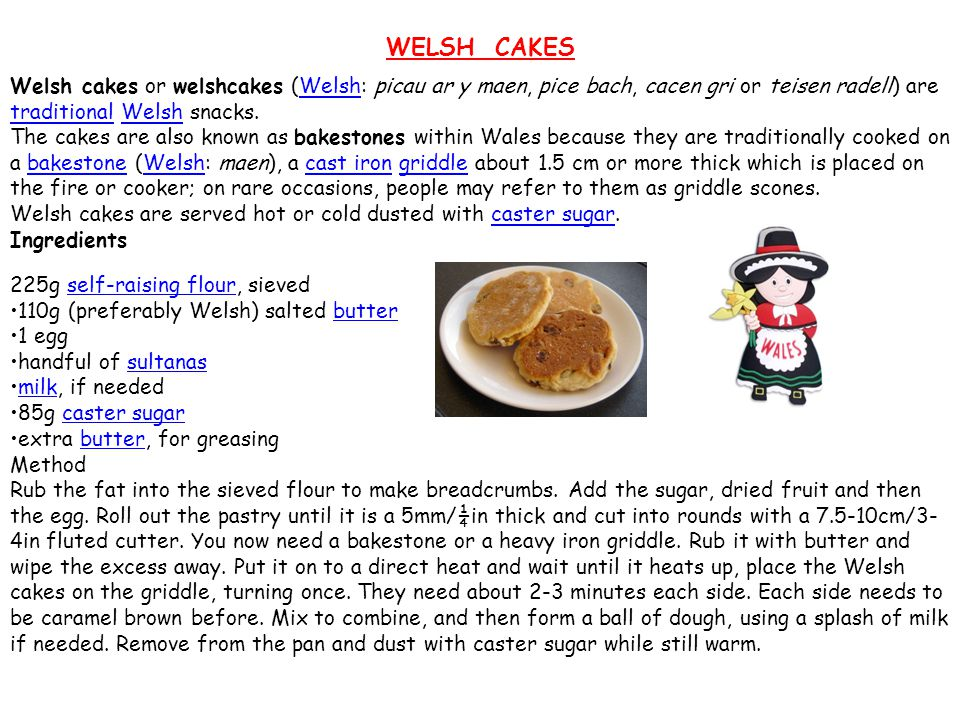 WELSH CAKES Welsh cakes or welshcakes (Welsh: picau ar y maen, pice bach, cacen gri or teisen radell) are traditional Welsh snacks.