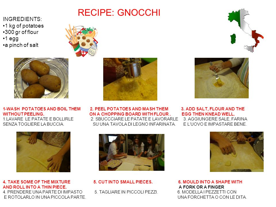 RECIPE: GNOCCHI INGREDIENTS: 1 kg of potatoes 300 gr of flour 1 egg
