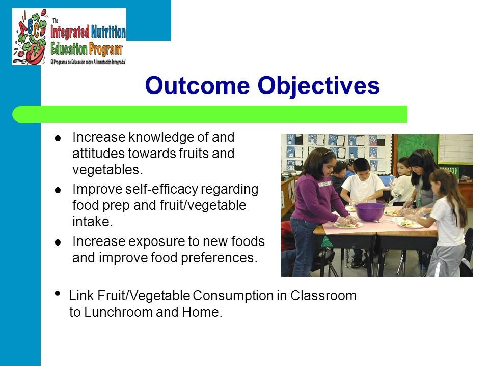 Outcome Objectives Increase knowledge of and attitudes towards fruits and vegetables.