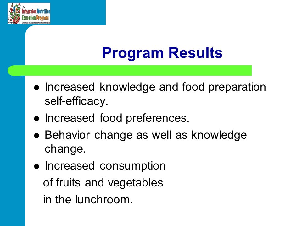 Program Results Increased knowledge and food preparation self-efficacy. Increased food preferences.