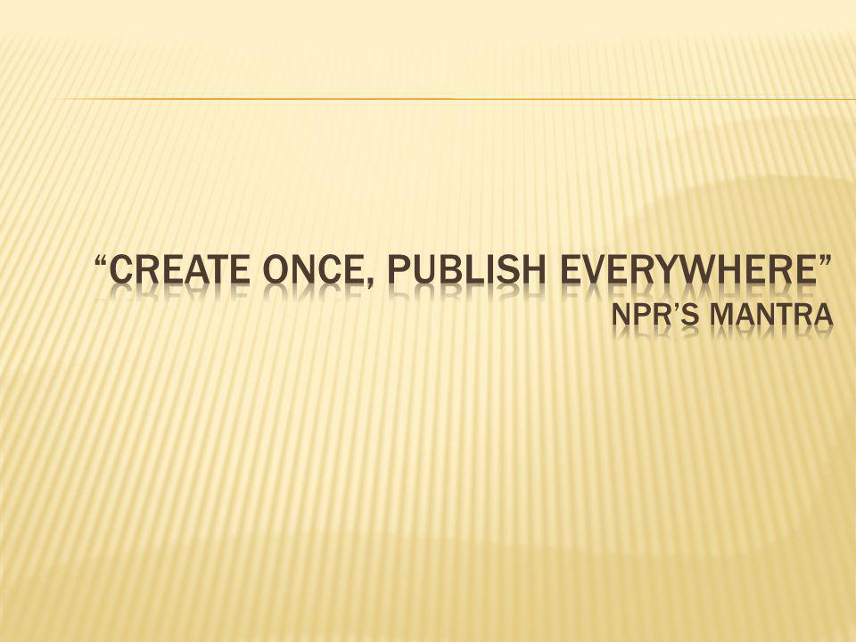 Create Once, Publish Everywhere NPR's Mantra