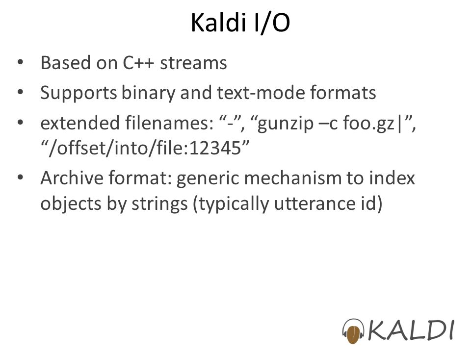 Kaldi I/O Based on C++ streams Supports binary and text-mode formats
