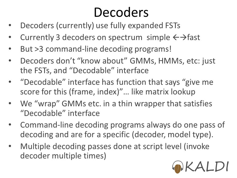 Decoders Decoders (currently) use fully expanded FSTs