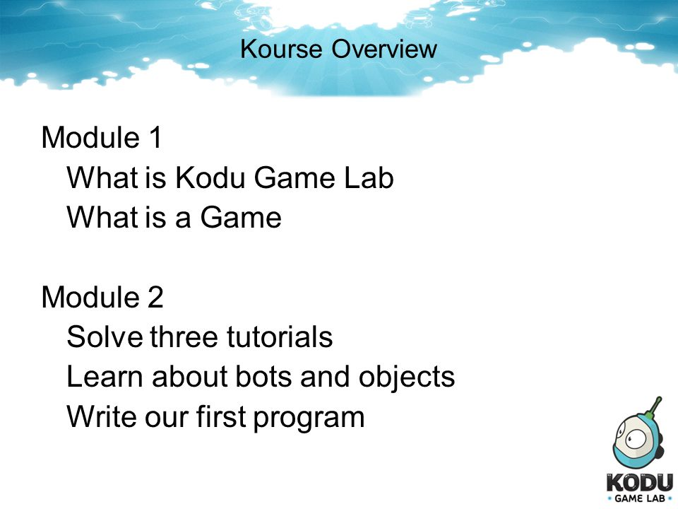 Kourse Overview Module 1 What is Kodu Game Lab What is a Game Module 2 Solve three tutorials Learn about bots and objects Write our first program