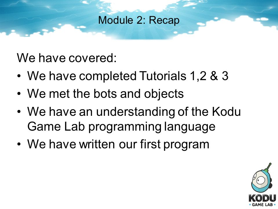 We have completed Tutorials 1,2 & 3 We met the bots and objects