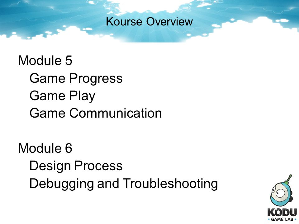 Kourse Overview Module 5 Game Progress Game Play Game Communication Module 6 Design Process Debugging and Troubleshooting