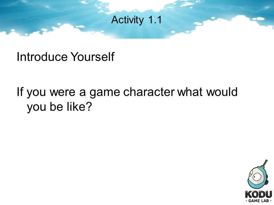 Activity 1.1 Introduce Yourself If you were a game character what would you be like This course is to be interactive.